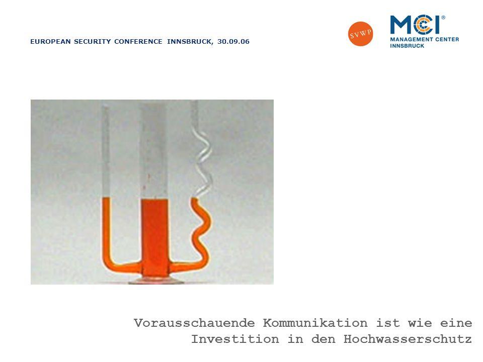 EUROPEAN SECURITY CONFERENCE INNSBRUCK, 30.09.06 Vorausschauend agieren – richtig reagieren Vorausschauende Kommunikation ist wie eine Investition in den Hochwasserschutz