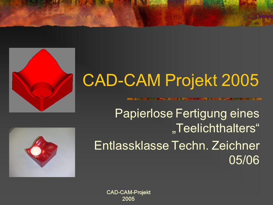 CAD-CAM-Projekt 2005 Ziele des Projektes: Veranschaulichung der papierlosen Fertigung (CAD-CAM ) Eigenständiges Organisieren des Projektes Einblicke gewinnen in die Programmierung von CAM-Datensätzen