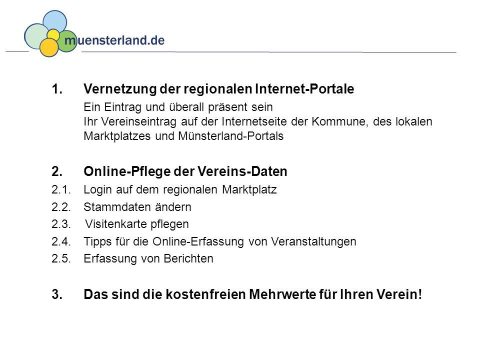 1.Vernetzung der regionalen Internet-Portale Ein Eintrag und überall präsent sein Ihr Vereinseintrag auf der Internetseite der Kommune, des lokalen Marktplatzes und Münsterland-Portals 2.Online-Pflege der Vereins-Daten 2.1.Login auf dem regionalen Marktplatz 2.2.Stammdaten ändern 2.3.