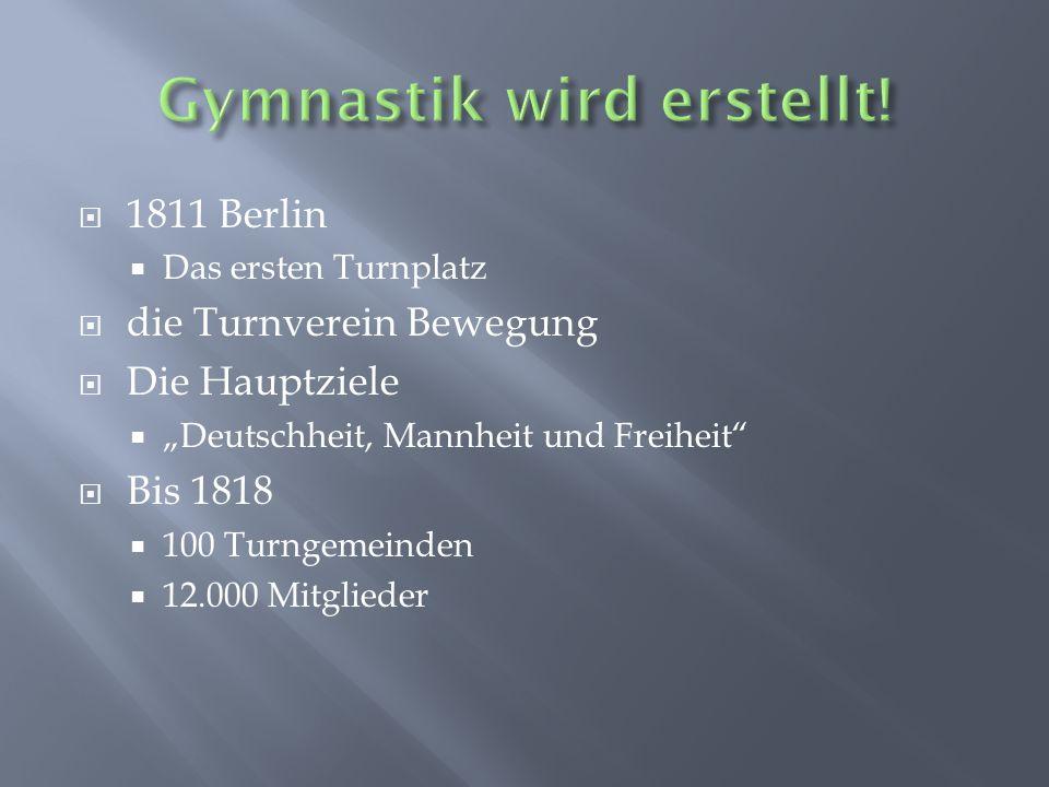 1811 Berlin Das ersten Turnplatz die Turnverein Bewegung Die Hauptziele Deutschheit, Mannheit und Freiheit Bis 1818 100 Turngemeinden 12.000 Mitgliede