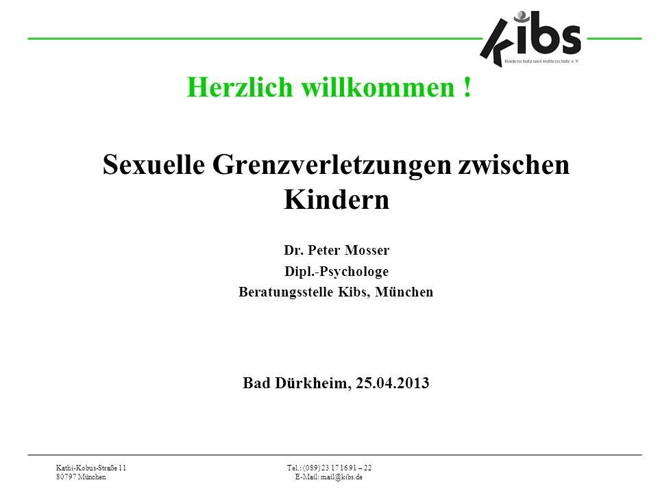 Kathi-Kobus-Straße 11 80797 München Tel.: (089) 23 17 16 91 – 22 E-Mail: mail@kibs.de Herzlich willkommen ! Sexuelle Grenzverletzungen zwischen Kinder
