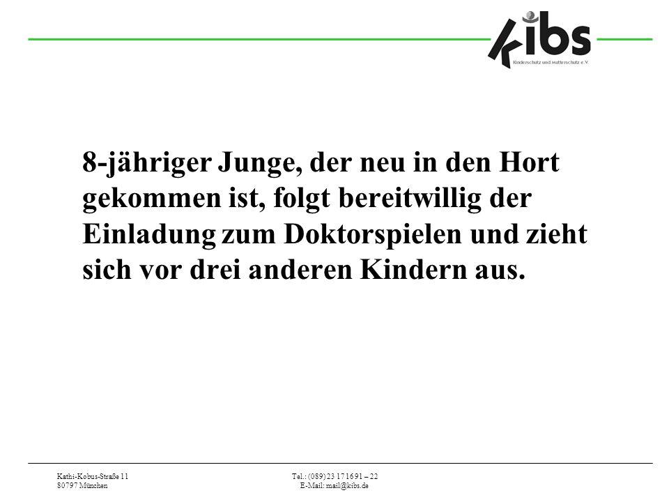 Kathi-Kobus-Straße 11 80797 München Tel.: (089) 23 17 16 91 – 22 E-Mail: mail@kibs.de 8-jähriger Junge, der neu in den Hort gekommen ist, folgt bereitwillig der Einladung zum Doktorspielen und zieht sich vor drei anderen Kindern aus.