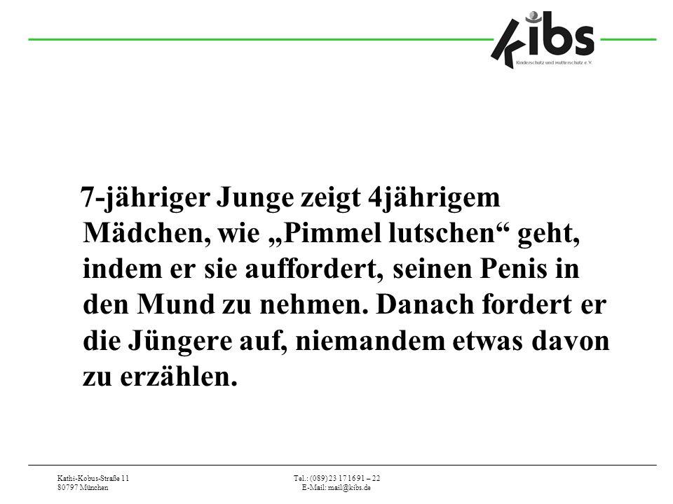 Kathi-Kobus-Straße 11 80797 München Tel.: (089) 23 17 16 91 – 22 E-Mail: mail@kibs.de 7-jähriger Junge zeigt 4jährigem Mädchen, wie Pimmel lutschen geht, indem er sie auffordert, seinen Penis in den Mund zu nehmen.