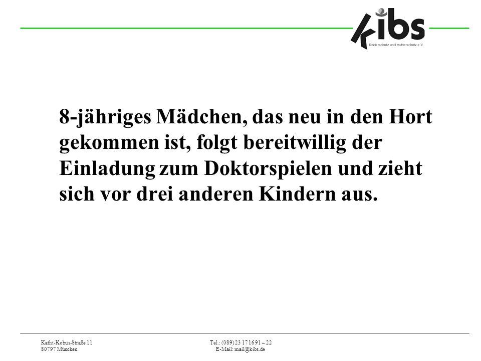Kathi-Kobus-Straße 11 80797 München Tel.: (089) 23 17 16 91 – 22 E-Mail: mail@kibs.de 8-jähriges Mädchen, das neu in den Hort gekommen ist, folgt bereitwillig der Einladung zum Doktorspielen und zieht sich vor drei anderen Kindern aus.