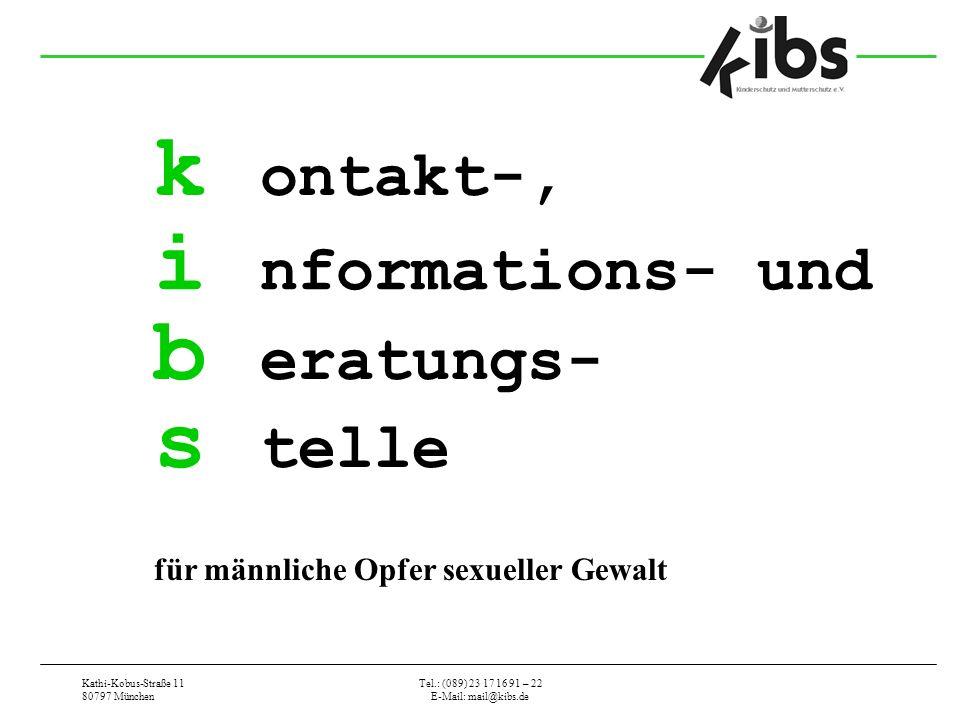 Kathi-Kobus-Straße 11 80797 München Tel.: (089) 23 17 16 91 – 22 E-Mail: mail@kibs.de k ontakt-, i nformations- und b eratungs- s telle für männliche Opfer sexueller Gewalt
