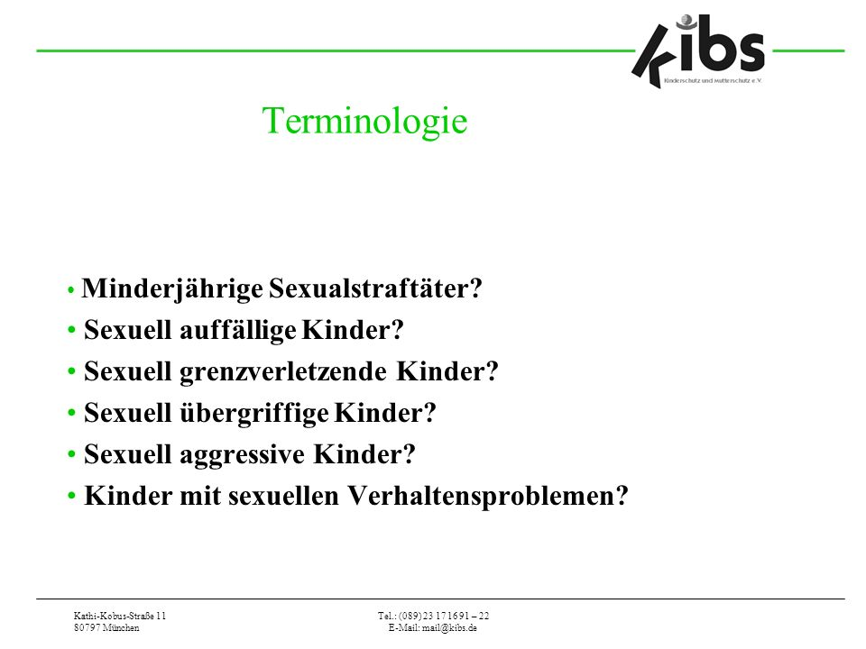 Kathi-Kobus-Straße 11 80797 München Tel.: (089) 23 17 16 91 – 22 E-Mail: mail@kibs.de Terminologie Minderjährige Sexualstraftäter.