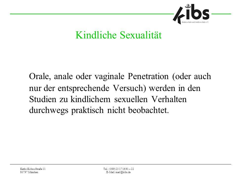 Kathi-Kobus-Straße 11 80797 München Tel.: (089) 23 17 16 91 – 22 E-Mail: mail@kibs.de Kindliche Sexualität Orale, anale oder vaginale Penetration (oder auch nur der entsprechende Versuch) werden in den Studien zu kindlichem sexuellen Verhalten durchwegs praktisch nicht beobachtet.