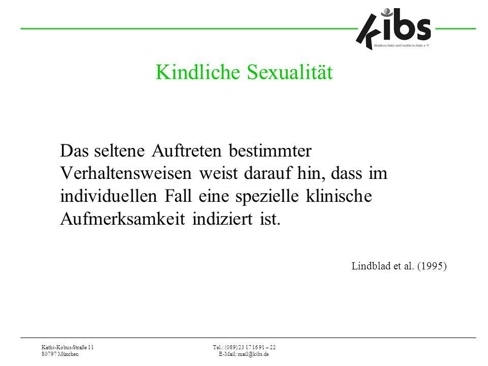 Kathi-Kobus-Straße 11 80797 München Tel.: (089) 23 17 16 91 – 22 E-Mail: mail@kibs.de Kindliche Sexualität Das seltene Auftreten bestimmter Verhaltensweisen weist darauf hin, dass im individuellen Fall eine spezielle klinische Aufmerksamkeit indiziert ist.