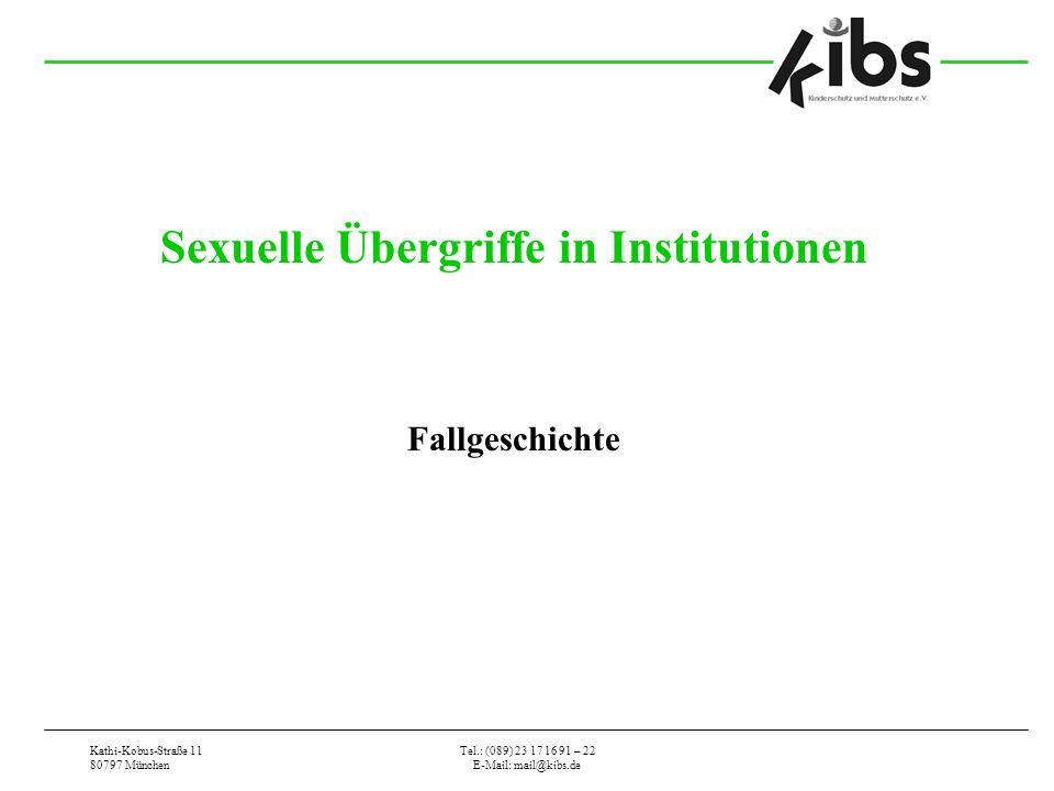 Kathi-Kobus-Straße 11 80797 München Tel.: (089) 23 17 16 91 – 22 E-Mail: mail@kibs.de Sexuelle Übergriffe in Institutionen Fallgeschichte