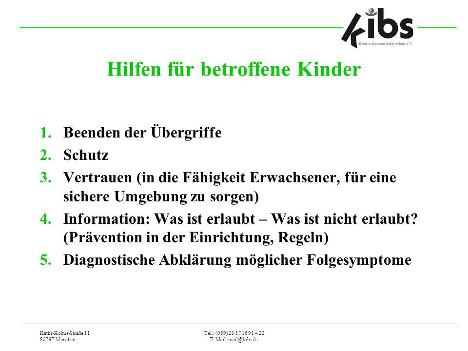 Kathi-Kobus-Straße 11 80797 München Tel.: (089) 23 17 16 91 – 22 E-Mail: mail@kibs.de Hilfen für betroffene Kinder 1.Beenden der Übergriffe 2.Schutz 3.Vertrauen (in die Fähigkeit Erwachsener, für eine sichere Umgebung zu sorgen) 4.Information: Was ist erlaubt – Was ist nicht erlaubt.