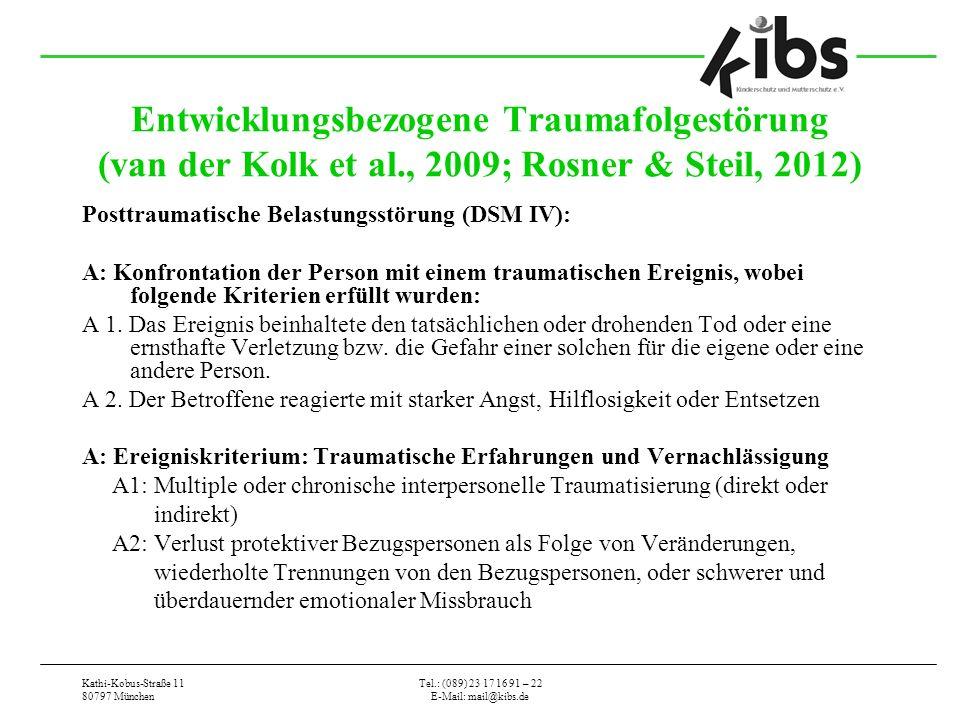 Kathi-Kobus-Straße 11 80797 München Tel.: (089) 23 17 16 91 – 22 E-Mail: mail@kibs.de Entwicklungsbezogene Traumafolgestörung (van der Kolk et al., 2009; Rosner & Steil, 2012) Posttraumatische Belastungsstörung (DSM IV): A: Konfrontation der Person mit einem traumatischen Ereignis, wobei folgende Kriterien erfüllt wurden: A 1.