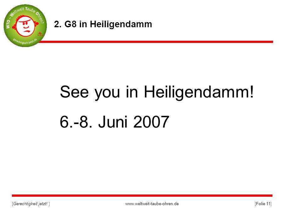 [Gerechtigkeit jetzt! ]www.weltweit-taube-ohren.de[Folie 11] 2. G8 in Heiligendamm See you in Heiligendamm! 6.-8. Juni 2007