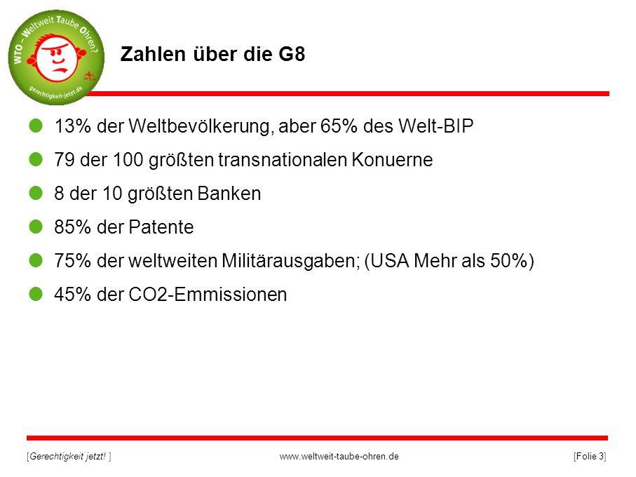 [Gerechtigkeit jetzt! ]www.weltweit-taube-ohren.de[Folie 3] Zahlen über die G8 13% der Weltbevölkerung, aber 65% des Welt-BIP 79 der 100 größten trans