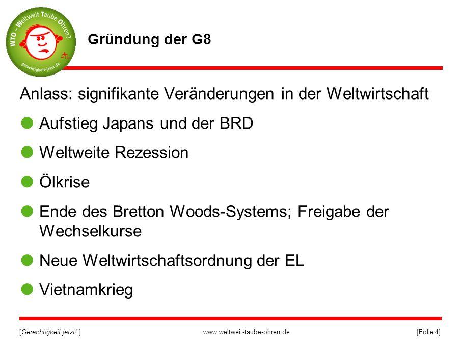 [Gerechtigkeit jetzt! ]www.weltweit-taube-ohren.de[Folie 4] Gründung der G8 Anlass: signifikante Veränderungen in der Weltwirtschaft Aufstieg Japans u