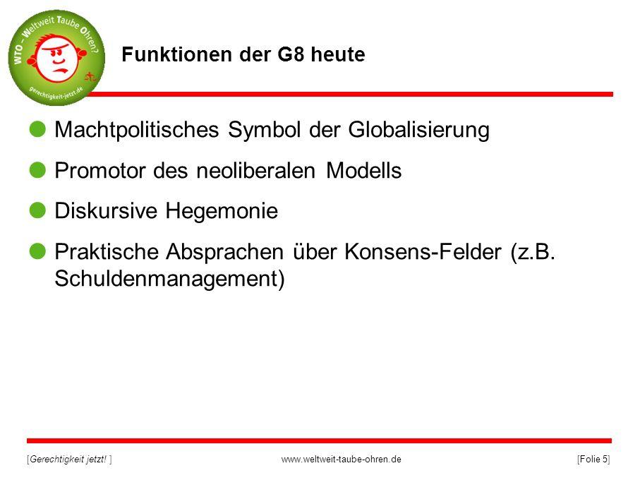 [Gerechtigkeit jetzt! ]www.weltweit-taube-ohren.de[Folie 5] Funktionen der G8 heute Machtpolitisches Symbol der Globalisierung Promotor des neoliberal