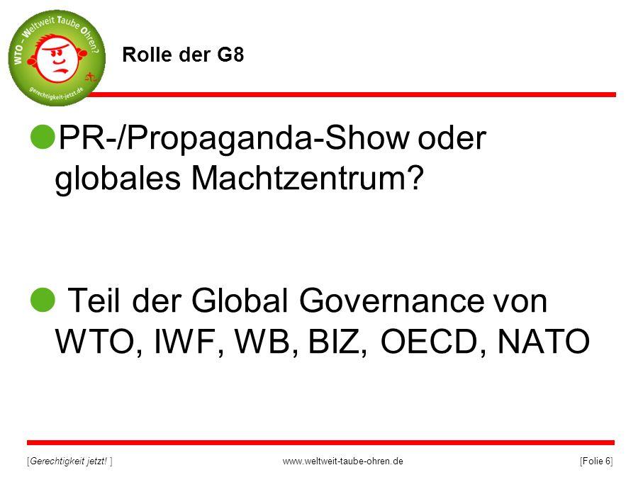 [Gerechtigkeit jetzt! ]www.weltweit-taube-ohren.de[Folie 6] Rolle der G8 PR-/Propaganda-Show oder globales Machtzentrum? Teil der Global Governance vo
