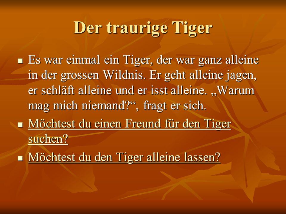 Der traurige Tiger Es war einmal ein Tiger, der war ganz alleine in der grossen Wildnis. Er geht alleine jagen, er schläft alleine und er isst alleine