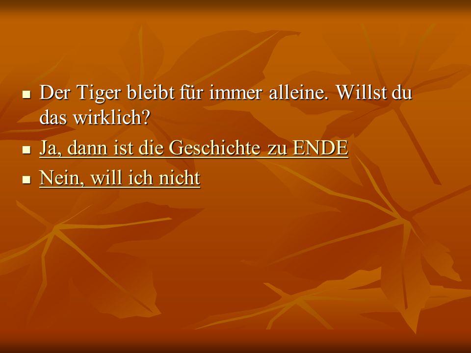 Der Tiger bleibt für immer alleine. Willst du das wirklich? Der Tiger bleibt für immer alleine. Willst du das wirklich? Ja, dann ist die Geschichte zu
