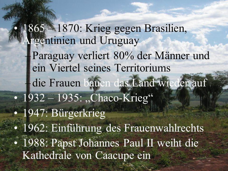 1865 – 1870: Krieg gegen Brasilien, Argentinien und Uruguay –Paraguay verliert 80% der Männer und ein Viertel seines Territoriums –die Frauen bauen da