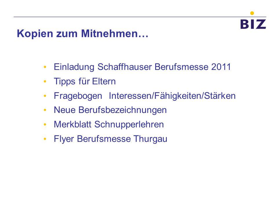 Kopien zum Mitnehmen… Einladung Schaffhauser Berufsmesse 2011 Tipps für Eltern Fragebogen Interessen/Fähigkeiten/Stärken Neue Berufsbezeichnungen Merk