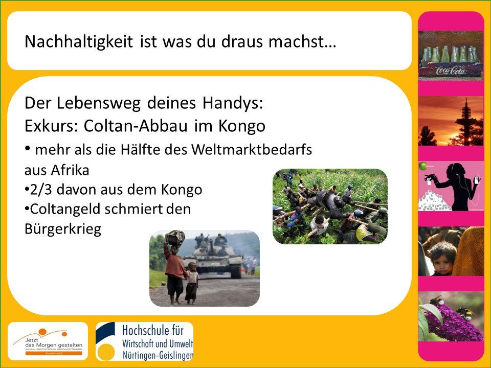 Nachhaltigkeit ist was du draus machst… Der Lebensweg deines Handys: Exkurs: Coltan-Abbau im Kongo mehr als die Hälfte des Weltmarktbedarfs aus Afrika 2/3 davon aus dem Kongo Coltangeld schmiert den Bürgerkrieg