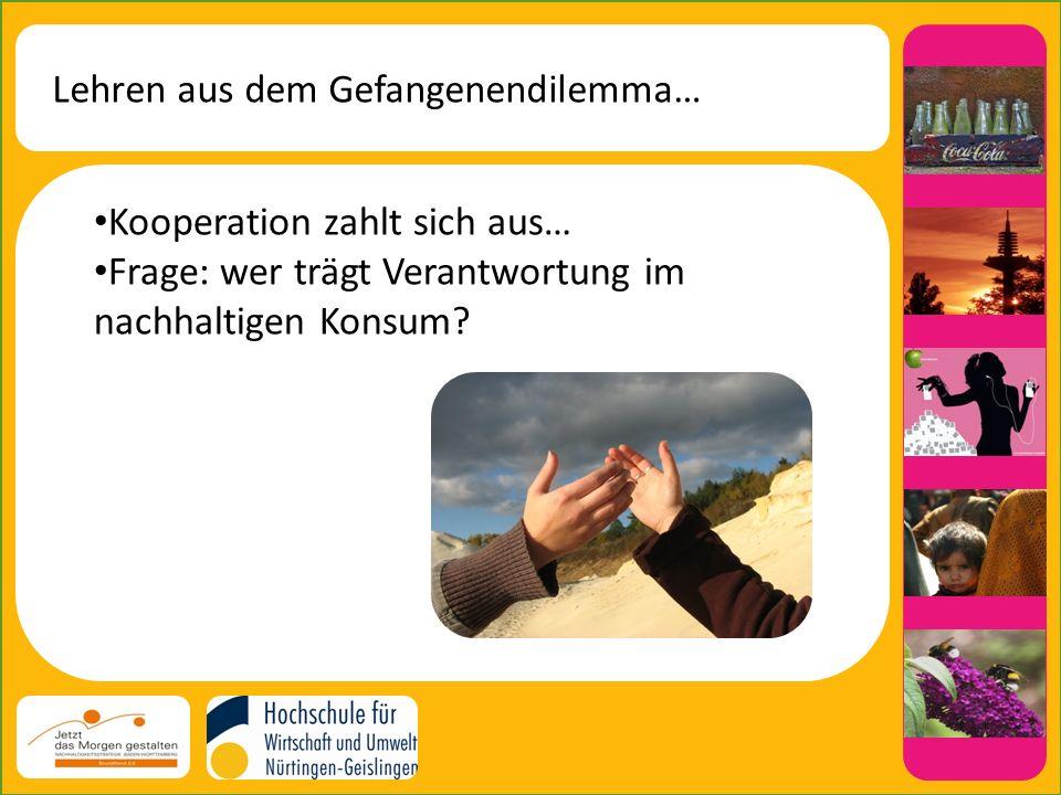 Lehren aus dem Gefangenendilemma… Kooperation zahlt sich aus… Frage: wer trägt Verantwortung im nachhaltigen Konsum?