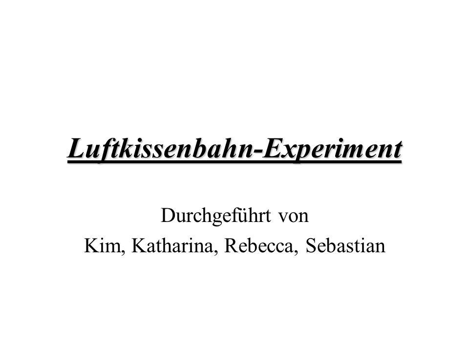 Luftkissenbahn-Experiment Durchgeführt von Kim, Katharina, Rebecca, Sebastian