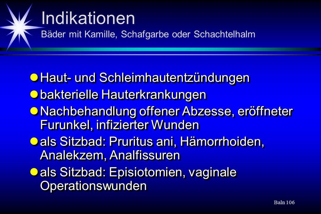 Baln 106 Indikationen Bäder mit Kamille, Schafgarbe oder Schachtelhalm Haut- und Schleimhautentzündungen Haut- und Schleimhautentzündungen bakterielle