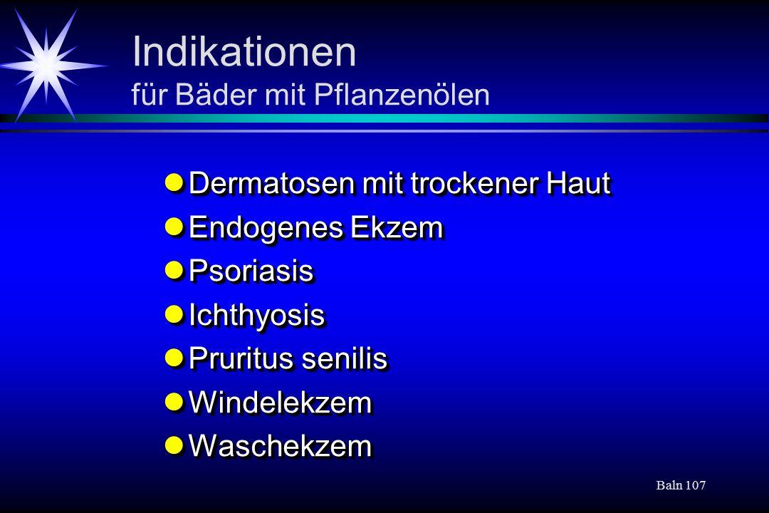 Baln 107 Indikationen für Bäder mit Pflanzenölen Dermatosen mit trockener Haut Dermatosen mit trockener Haut Endogenes Ekzem Endogenes Ekzem Psoriasis
