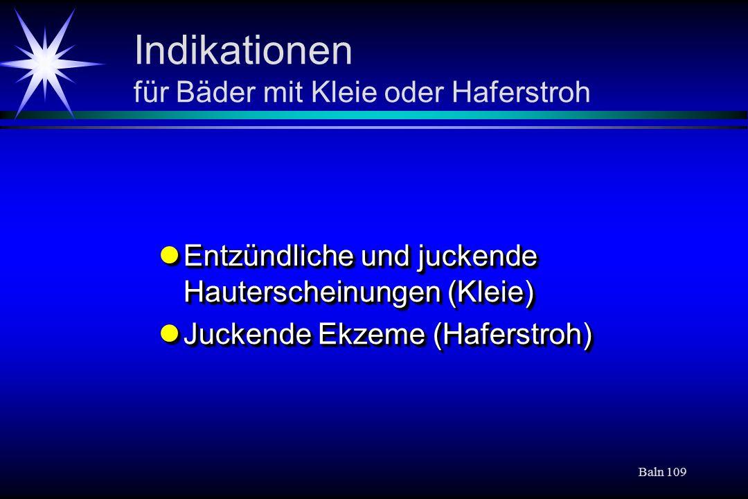 Baln 109 Indikationen für Bäder mit Kleie oder Haferstroh Entzündliche und juckende Hauterscheinungen (Kleie) Entzündliche und juckende Hauterscheinun
