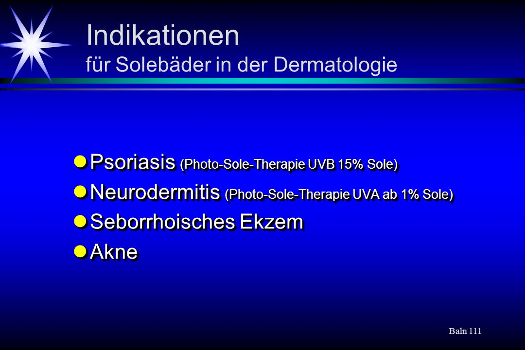 Baln 111 Indikationen für Solebäder in der Dermatologie Psoriasis (Photo-Sole-Therapie UVB 15% Sole) Psoriasis (Photo-Sole-Therapie UVB 15% Sole) Neurodermitis (Photo-Sole-Therapie UVA ab 1% Sole) Neurodermitis (Photo-Sole-Therapie UVA ab 1% Sole) Seborrhoisches Ekzem Seborrhoisches Ekzem Akne Akne Psoriasis (Photo-Sole-Therapie UVB 15% Sole) Psoriasis (Photo-Sole-Therapie UVB 15% Sole) Neurodermitis (Photo-Sole-Therapie UVA ab 1% Sole) Neurodermitis (Photo-Sole-Therapie UVA ab 1% Sole) Seborrhoisches Ekzem Seborrhoisches Ekzem Akne Akne