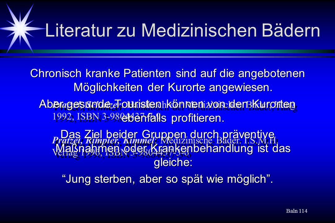 Baln 114 Literatur zu Medizinischen Bädern Pratzel, Schnizer: Handbuch der Medizinischen Bäder, Haug 1992, ISBN 3-9804437-7-9 Pratzel, Rimpler, Kimmel