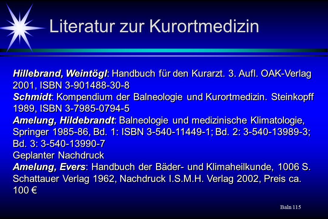 Baln 115 Literatur zur Kurortmedizin Hillebrand, Weintögl: Handbuch für den Kurarzt. 3. Aufl. OAK-Verlag 2001, ISBN 3-901488-30-8 Schmidt: Kompendium