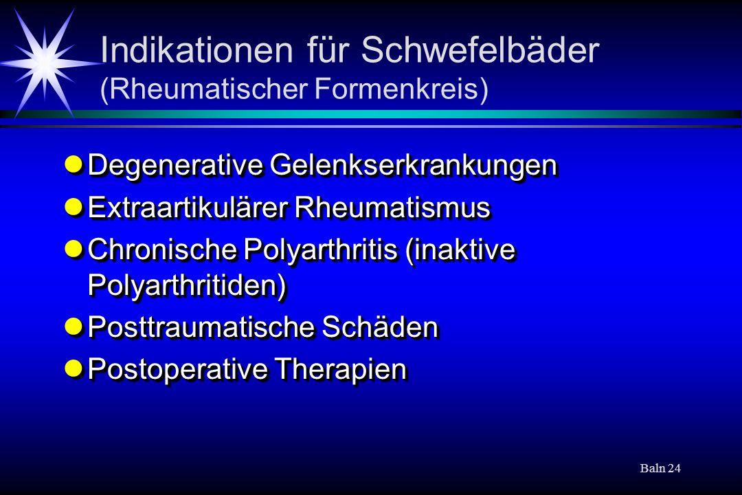 Baln 24 Indikationen für Schwefelbäder (Rheumatischer Formenkreis) Degenerative Gelenkserkrankungen Degenerative Gelenkserkrankungen Extraartikulärer