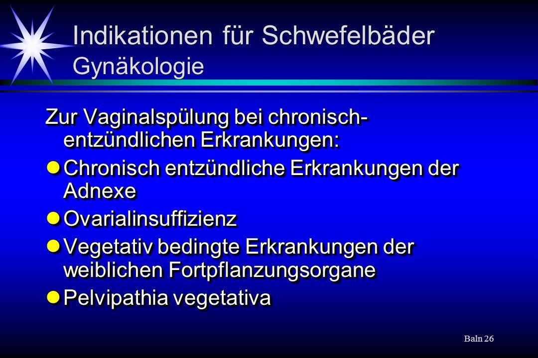 Baln 26 Indikationen für Schwefelbäder Gynäkologie Zur Vaginalspülung bei chronisch- entzündlichen Erkrankungen: Chronisch entzündliche Erkrankungen d