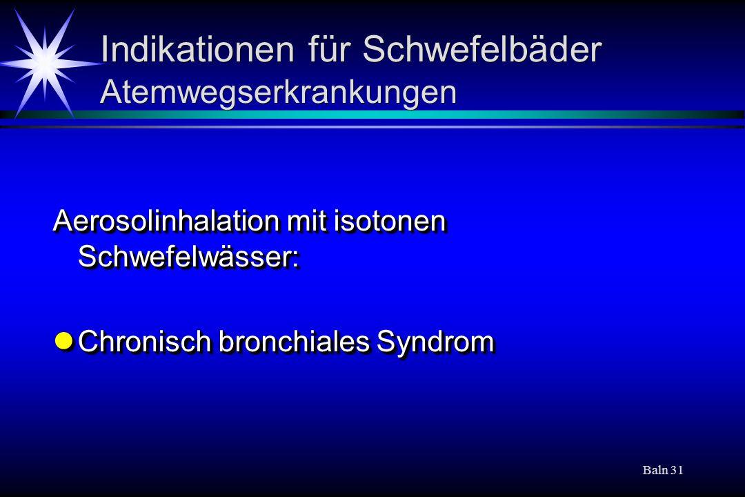 Baln 31 Indikationen für Schwefelbäder Atemwegserkrankungen Aerosolinhalation mit isotonen Schwefelwässer: Chronisch bronchiales Syndrom Chronisch bro