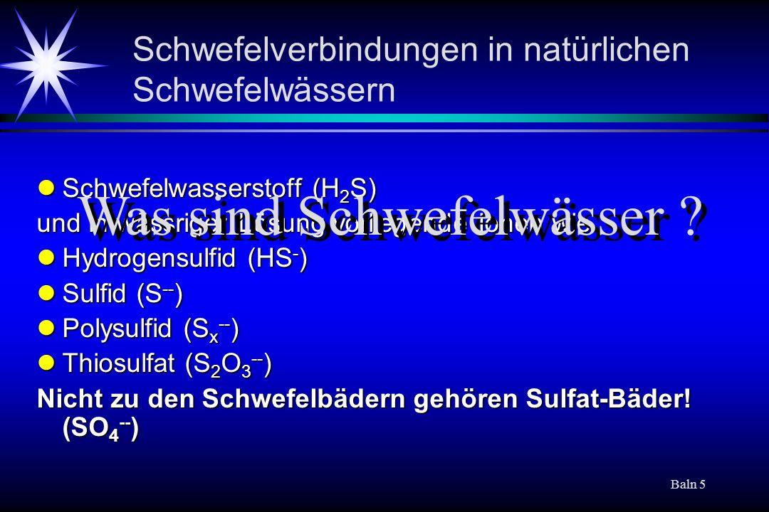 Baln 5 Schwefelverbindungen in natürlichen Schwefelwässern Schwefelwasserstoff (H 2 S) Schwefelwasserstoff (H 2 S) und in wässriger Lösung vorliegende