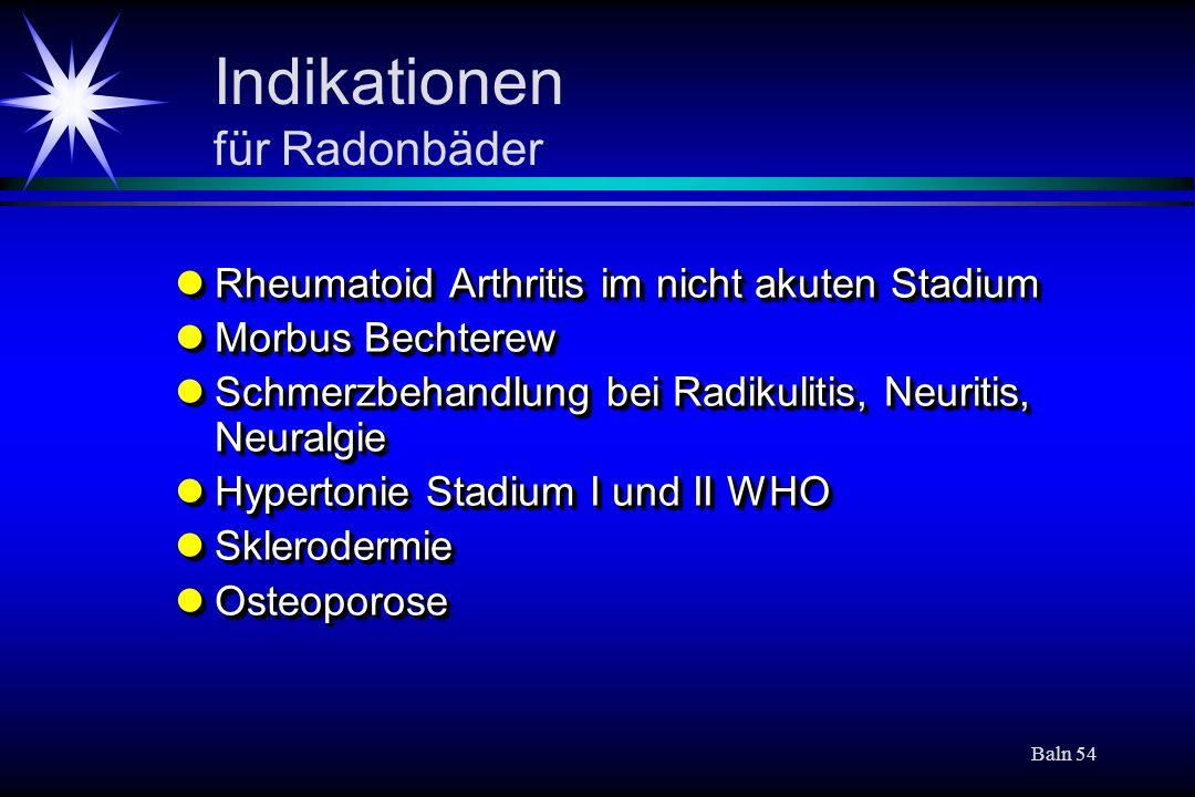 Baln 54 Indikationen für Radonbäder Rheumatoid Arthritis im nicht akuten Stadium Rheumatoid Arthritis im nicht akuten Stadium Morbus Bechterew Morbus
