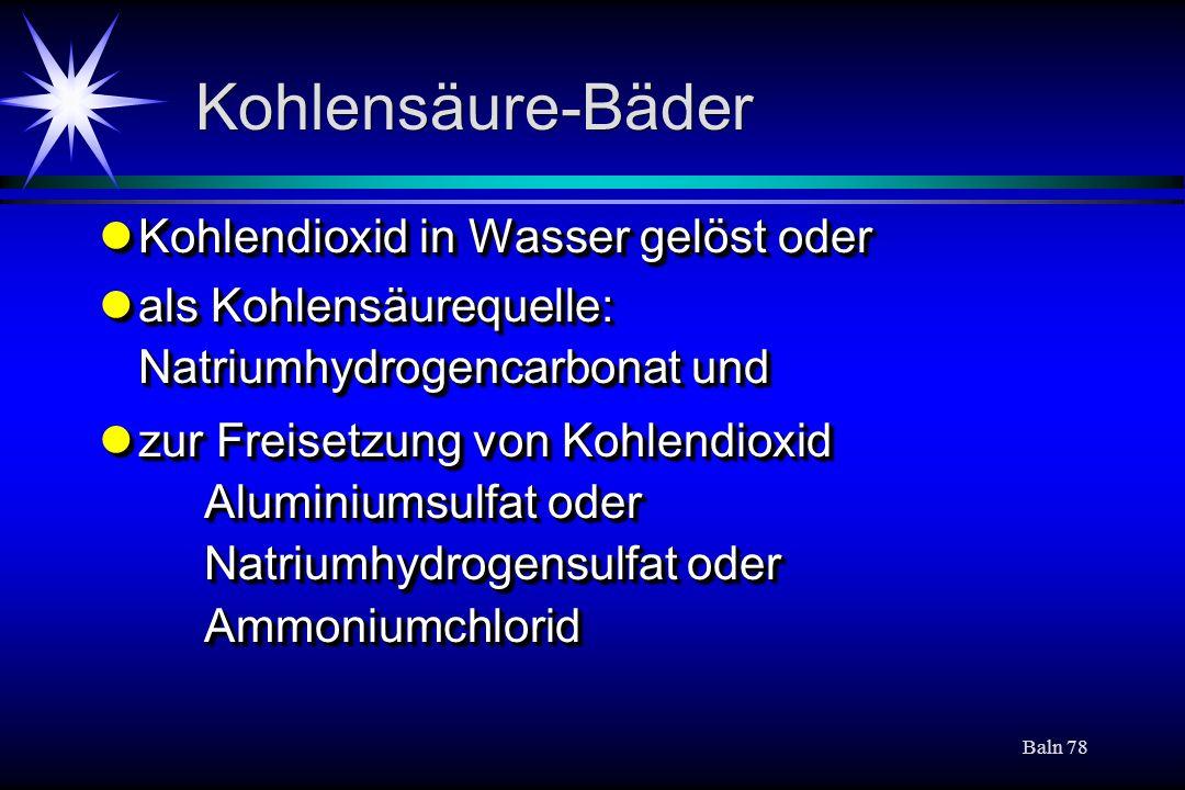 Baln 78 Kohlensäure-Bäder Kohlendioxid in Wasser gelöst oder Kohlendioxid in Wasser gelöst oder als Kohlensäurequelle: Natriumhydrogencarbonat und als