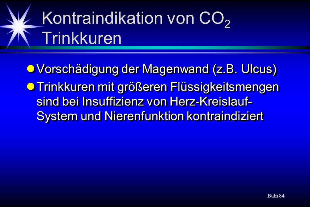 Baln 84 Kontraindikation von CO 2 Trinkkuren Vorschädigung der Magenwand (z.B. Ulcus) Vorschädigung der Magenwand (z.B. Ulcus) Trinkkuren mit größeren