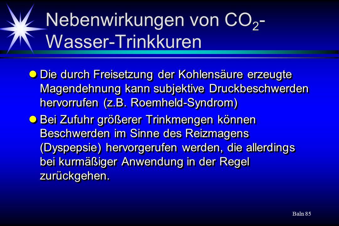 Baln 85 Nebenwirkungen von CO 2 - Wasser-Trinkkuren Die durch Freisetzung der Kohlensäure erzeugte Magendehnung kann subjektive Druckbeschwerden hervo