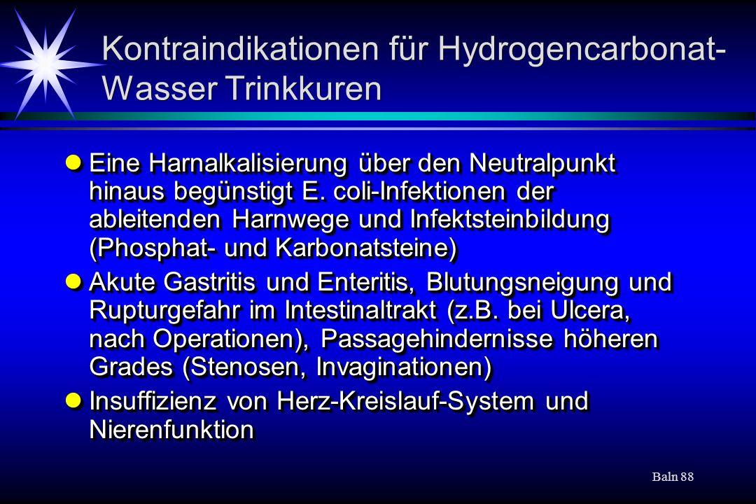 Baln 88 Kontraindikationen für Hydrogencarbonat- Wasser Trinkkuren Eine Harnalkalisierung über den Neutralpunkt hinaus begünstigt E. coli-Infektionen