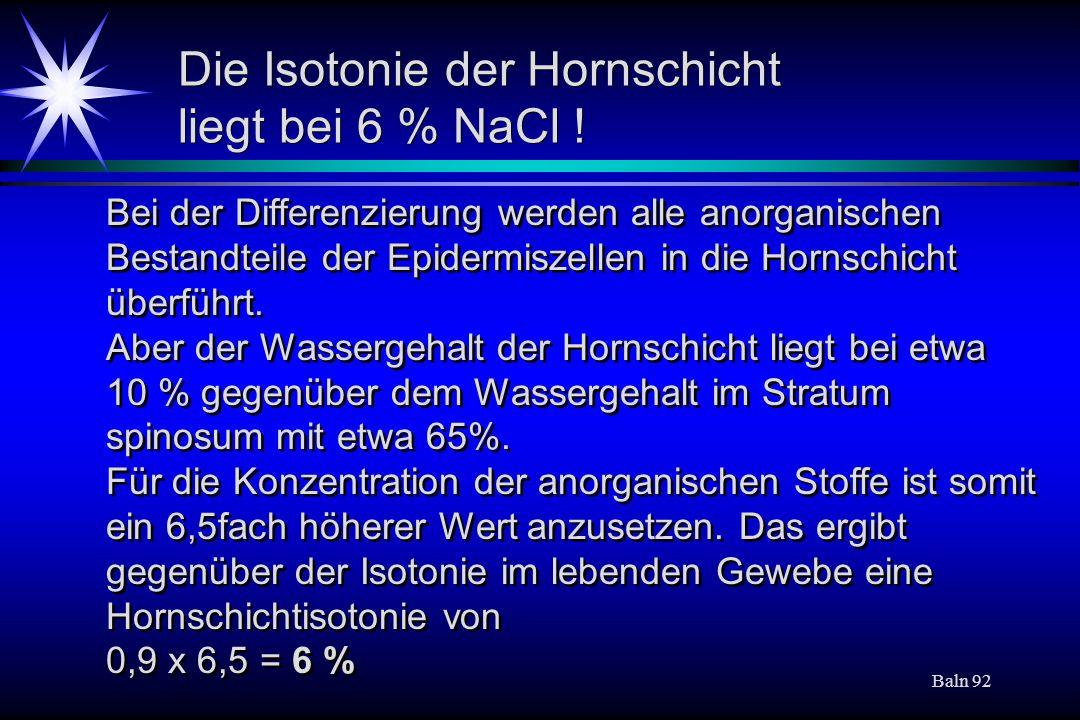 Baln 92 Die Isotonie der Hornschicht liegt bei 6 % NaCl ! Bei der Differenzierung werden alle anorganischen Bestandteile der Epidermiszellen in die Ho