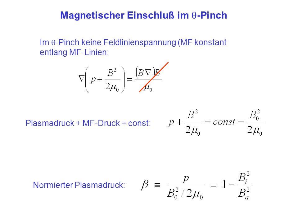 Magnetischer Einschluß im -Pinch Im -Pinch keine Feldlinienspannung (MF konstant entlang MF-Linien: Plasmadruck + MF-Druck = const: Normierter Plasmad