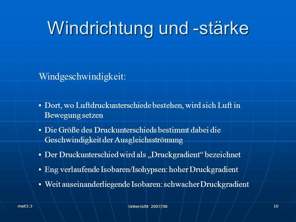 met3.3 Unterricht 2007/08 10 Windrichtung und -stärke Windgeschwindigkeit: Dort, wo Luftdruckunterschiede bestehen, wird sich Luft in Bewegung setzen