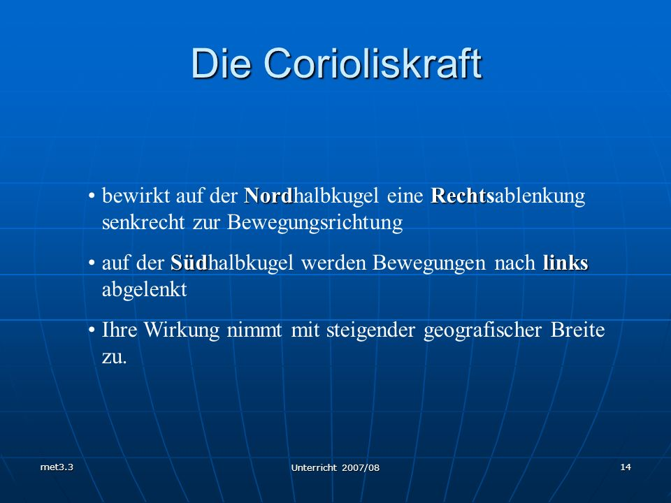 met3.3 Unterricht 2007/08 14 Die Corioliskraft NordRechtbewirkt auf der Nordhalbkugel eine Rechtsablenkung senkrecht zur Bewegungsrichtung Südlinksauf