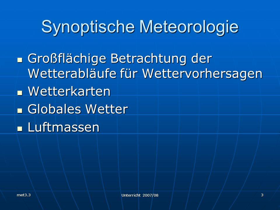 met3.3 Unterricht 2007/08 3 Synoptische Meteorologie Großflächige Betrachtung der Wetterabläufe für Wettervorhersagen Großflächige Betrachtung der Wet