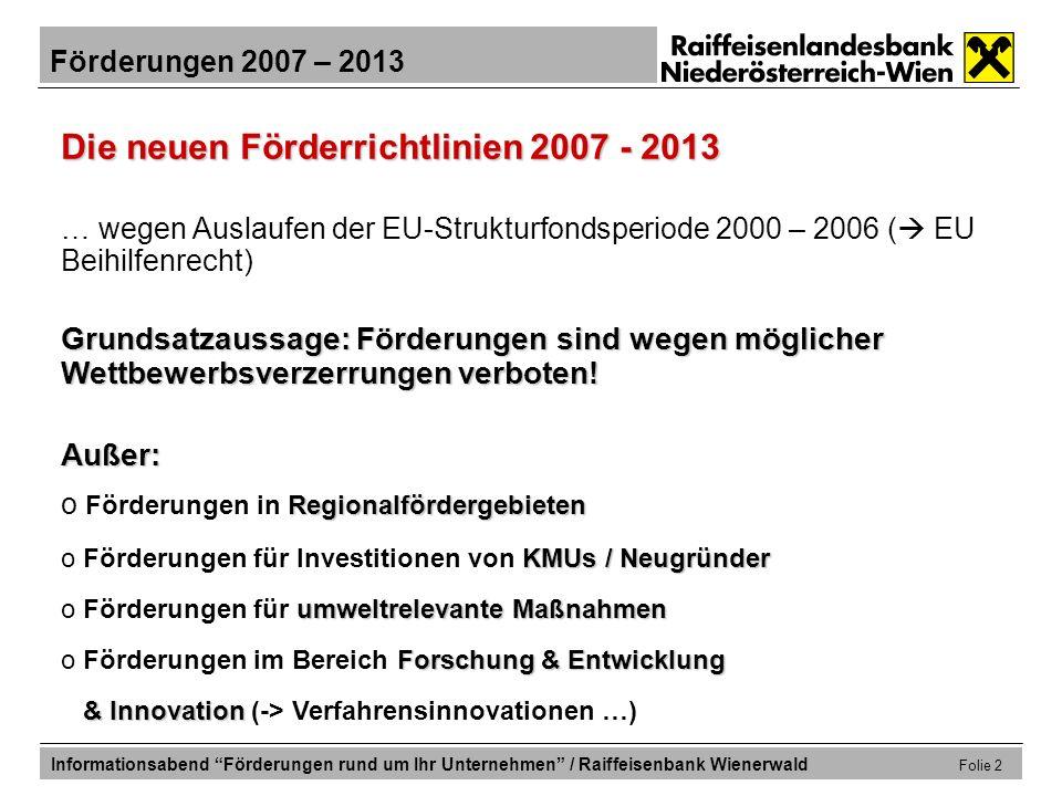 Förderungen 2007 – 2013 Informationsabend Förderungen rund um Ihr Unternehmen / Raiffeisenbank Wienerwald Folie 13 Förderungen für die Erweiterungsinvestition Zinsgünstige Finanzierung durch ERP-Fonds: ERP – KMU – Programm ERP – KMU – Programm für Projekte ab mind.