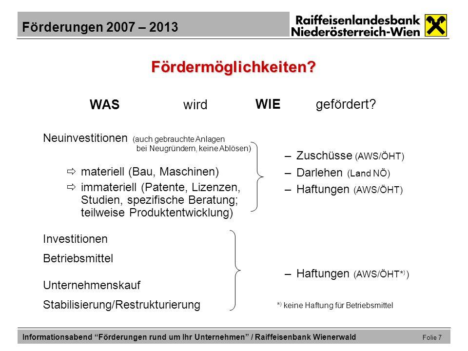 Förderungen 2007 – 2013 Informationsabend Förderungen rund um Ihr Unternehmen / Raiffeisenbank Wienerwald Folie 18 Förderungen für die Erweiterungsinvestition NÖ Wirtschafts- und Tourismusfonds: Direktdarlehen iHv 50% d.