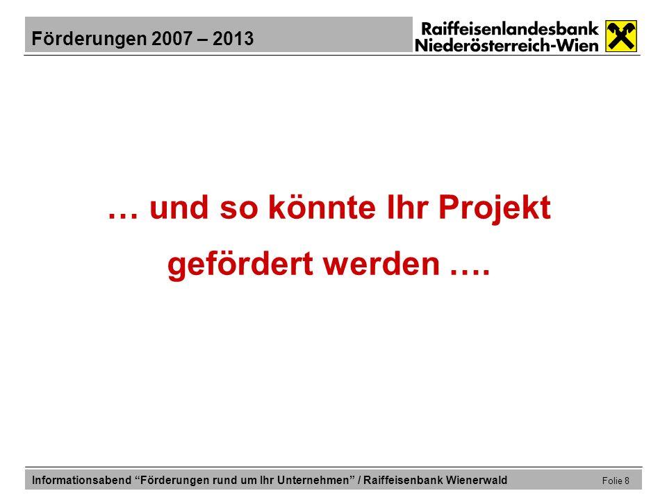 Förderungen 2007 – 2013 Informationsabend Förderungen rund um Ihr Unternehmen / Raiffeisenbank Wienerwald Folie 19 … welche Förderungen sind möglich.